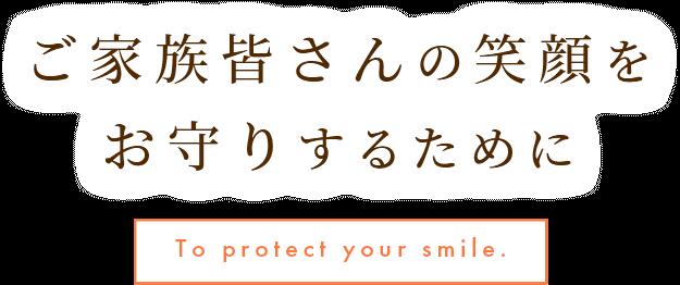 ご家族皆さんの笑顔をお守りするために To protect your smile.
